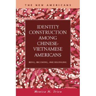 Identity Construction among Chinese Vietnamese Americans: Being, Becoming, and Belonging (New Americans: Recent Immigration and American Society): Monica M. Trieu: 9781593323745: Books