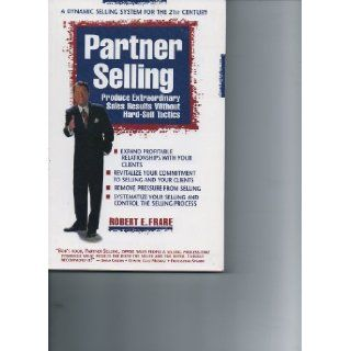 Partner selling: Produce extraordinary sales results without hard sell tactics: Bob Frare: 9780965427104: Books