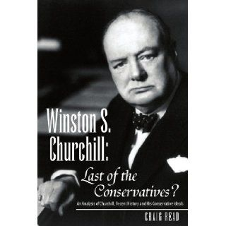 Winston S. Churchill: Last of the Conservatives?: An Analysis of Churchill, recent history and his Conservative ideals: Craig Read: 9781425729592: Books