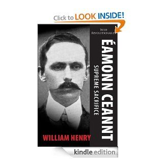 �amonn Ceannt: Signatory of the 1916 Proclamation: Executed after the Easter Rising (Irish Revolutionaries) eBook: William Henry: Kindle Store