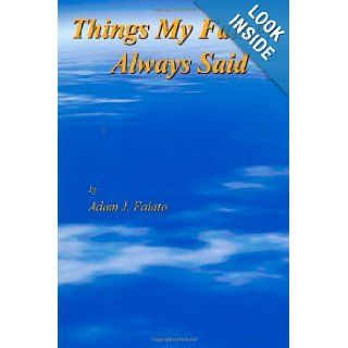 Things My Father Always Said: Things My Father Said: Mr. Adam John Falato, Adam John Falato, Emily Jerman, Betty K. Falato, Mario Falato, Grace Falato, Josephine Walker, Edward Ferrante, Arlene Ferrante: 9780615368993: Books