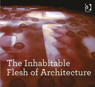 The Inhabitable Flesh of Architecture (Design Research in Architecture): Marcos Cruz: 9781409469346: Books