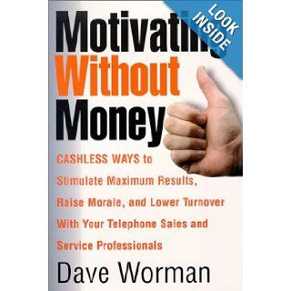 Motivating Without Money Cashless Ways to Stimulate Maximum Results, Raise Morale, and Reduce Turnover With Your Telephone Sales and Service Personnel: Dave Worman: 9781881081104: Books