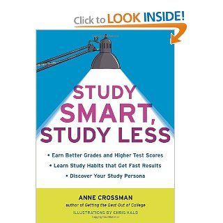 Study Smart, Study Less: Earn Better Grades and Higher Test Scores, Learn Study Habits That Get Fast Results, and Discover Your Study Persona: Anne Crossman: 9781607740001: Books