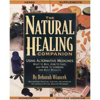 The Natural Healing Companion: Using Alternative Medicines, What to Buy, How to Take, and When to Combine for Best Results: Deborah Wianek, N.D. DEBORAH WIANCEK: 9781579542450: Books