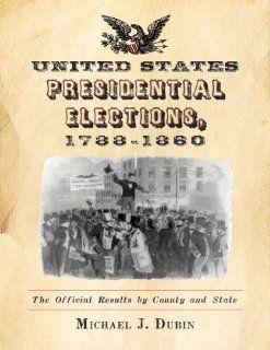 United States Presidential Elections, 1788 1860: The Official Results by County and State: Michael J. Dubin: 9780786464227: Books