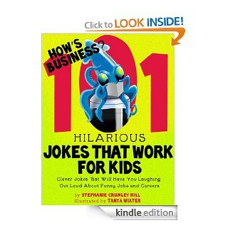 How's Business? 101 Hilarious Jokes That Work For Kids   Clever Jokes That Will Have You Laughing Out Loud About Funny Jobs and Careers   Kindle edition by Stephanie Crumley Hill, Tanya Wiater. Children Kindle eBooks @ .