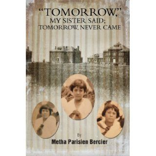 """Tommorrow"" My Sister Said; Tomorrow, Never Came: Metha Parisien Bercier: 9781479784424: Books"