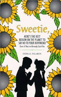 Sweetie Here's the Best Reason on the Planet to Say No to Your Boyfriend : Even If You've Already Said Yes: Debra J. Palardy: 9780805948752: Books