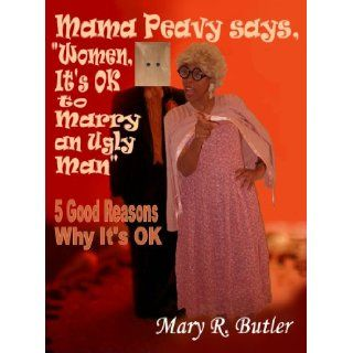 "Mama Peavy says, ""Women, It's OK to Marry an Ugly Man"" Mary R. Butler 9780963696373 Books"