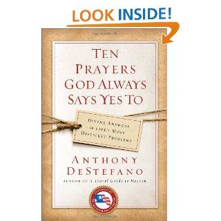 Ten Prayers God Always Says Yes To: Divine Answers to Life's Most Difficult Problems: Anthony DeStefano: 9780385509916: Books