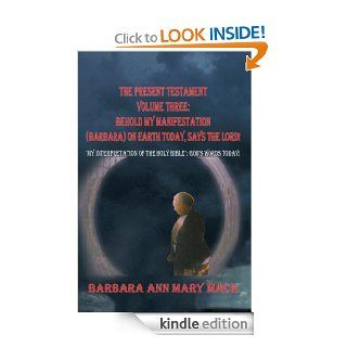 "THE PRESENT TESTAMENT VOLUME THREE BEHOLD MY MANIFESTATION (BARBARA) ON EARTH TODAY, SAYS THE LORD ""MY INTERPRETATION OF THE HOLY BIBLE"" GOD'S WORDS TODAY   Kindle edition by BARBARA ANN MARY MACK. Religion & Spirituality Kindle eBoo"