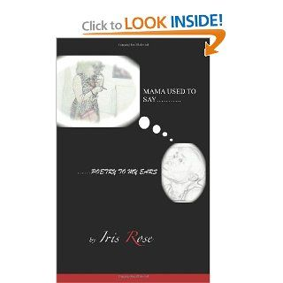 Mama Used To SayPoetry To My Ears (Volume 1) Iris Rose, Andre Ramon 9781470199098 Books