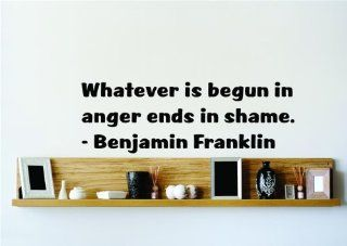 Whatever is begun in anger ends in shame.   Benjamin Franklin Saying Inspirational Life Quote Wall Decal Vinyl Peel & Stick Sticker Graphic Design Home Decor Living Room Bedroom Bathroom Lettering Detail Picture Art   Size : 12 Inches X 40 Inches   22