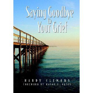 Saying Goodbye to Your Grief: A Book Designed to Help People Who Have Experienced Crushing Losses Survive and Grow Beyond the Pain into Light of A: Hardy Clemons: 9781880837993: Books