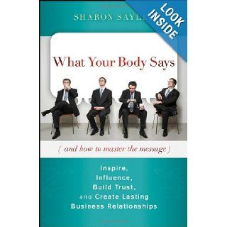 What Your Body Says (And How to Master the Message): Inspire, Influence, Build Trust, and Create Lasting Business Relationships: Sharon Sayler: 9780470599167: Books