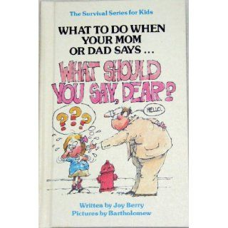 What to Do When You Mom or Dad SaysWHAT SHOULD YOU SAY, DEAR?!? (The Survival Series for Kids): Joy Berry, Bartholomew: Books