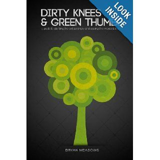 Dirty Knees and Green Thumbs: A Guide to Planting the Extraordinary and seeing the Impossible Grow: Bryan Meadows: 9781483919485: Books