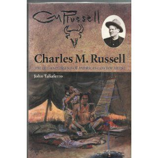Charles M. Russell The Life and Legend of America's Cowboy Artist John Taliaferro 9780806134956 Books