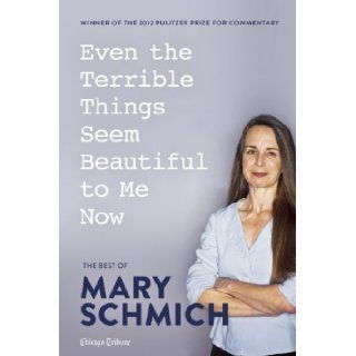 Even the Terrible Things Seem Beautiful to Me Now: The Best of Mary Schmich: Mary Schmich: 9781572841451: Books