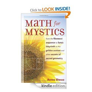 Math for Mystics: From the Fibonacci sequence to Luna's Labyrinth to the Golden Section and Other Secrets of Sacred Geometry eBook: Renna Shesso: Kindle Store