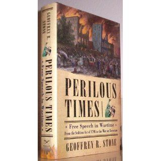 Perilous Times: Free Speech in Wartime from the Sedition Act of 1798 to the War on Terrorism: Geoffrey R. Stone: 9780393058802: Books
