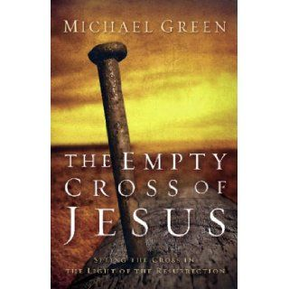 THE EMPTY CROSS OF JESUS seeing the Cross in the light of the Resurrection: Michael Green: 9781842911488: Books