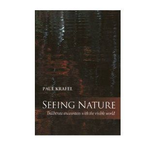 Seeing Nature: Deliberate Encounters with the Visible World: Paul Krafel: 9781890132422: Books