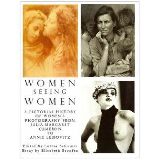 Women Seeing Women: A Pictorial History of Women's Photography from Julia Margaret Cameron to Annie Leibovitz: Elizabeth Bronfen, Lothar Schirmer, Julia Margaret Cameron, Annie Leibovitz: 9781905791200: Books