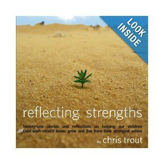 Reflecting Strengths: twenty one stories and reflections on helping our children know, grow and live from their strongest selves: Chris Trout: 9781933556406: Books