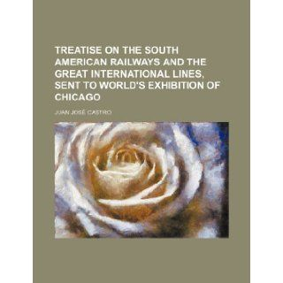 Treatise on the South American railways and the great international lines, sent to World's exhibition of Chicago: Juan Jos� Castro: 9781235895234: Books