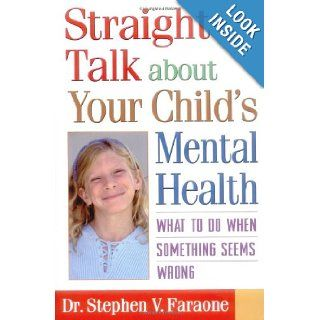 Straight Talk about Your Child's Mental Health: What to Do When Something Seems Wrong: Stephen V. Faraone PhD: 9781572306318: Books