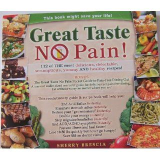 Great Taste No Pain: 112 of the Most Delicious, Delectable, Scrumptious, Yummy and Healthy Recipes: Sherry Brescia: 9781604618433: Books
