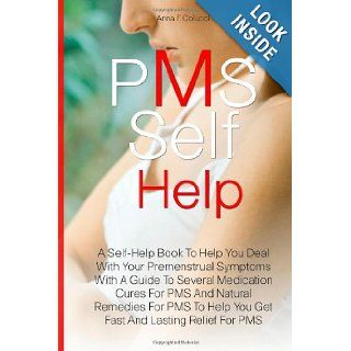 PMS Self Help: A Self Help Book To Help You Deal With Your Premenstrual Symptoms With A Guide To Several Medication Cures For PMS And Natural RemediesHelp You Get Fast And Lasting Relief For PMS: Anna F. Colucci: 9781463587130: Books
