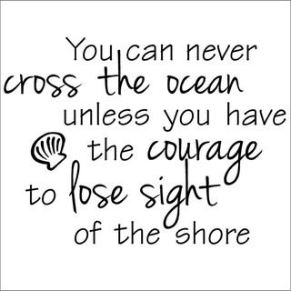 You Can Never Cross The Ocean Unless You Have The Courage To Lose