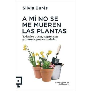 A mi no se me mueren las plantas / I Won't Kill the Plants: Todos los trucos, sugerencias y consejos para su cuidado / All Tricks Tips and Advice for Care