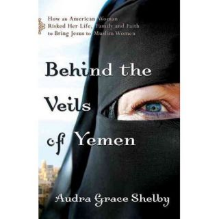 Behind the Veils of Yemen: How an American Woman Risked Her Life, Family and Faith to Bring Jesus to Muslim Women
