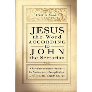 Jesus the Word According to John the Sectarian: A Paleofundamentalist Manifesto for Contemporary Evangelicalism, Especially Its Elites, in North Ameri