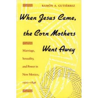 When Jesus Came, the Corn Mothers Went Away: Marriage, Sexuality, and Power in New Mexico, 1500 1846