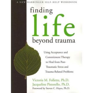 Finding Life Beyond Trauma: Using Acceptance and Commitment Therapy to Heal from Post Traumatic Stress and Trauma Related Problems