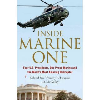 Inside Marine One: Four U.S. Presidents, One Proud Marine, and the World's Most Amazing Helicopter