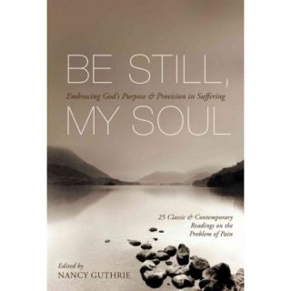 Be Still, My Soul: Embracing God's Purpose & Provision in Suffering: 25 Classic & Contemporary Readings on the Problem of Pain